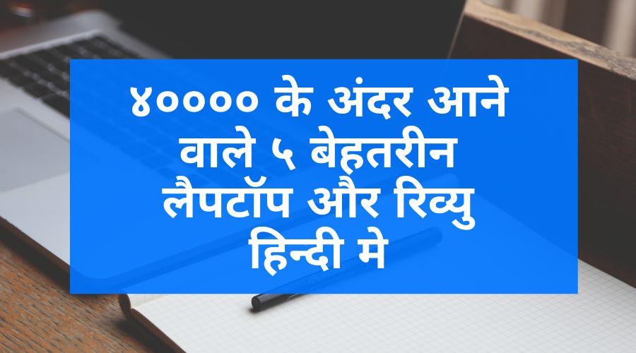 ४०००० के अंदर आने वाले ५ बेहतरीन लैपटॉप और रिव्यु हिन्दी मे