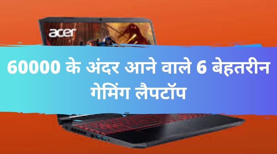 60000 के अंदर आने वाले 6 बेहतरीन गेमिंग लैपटॉप