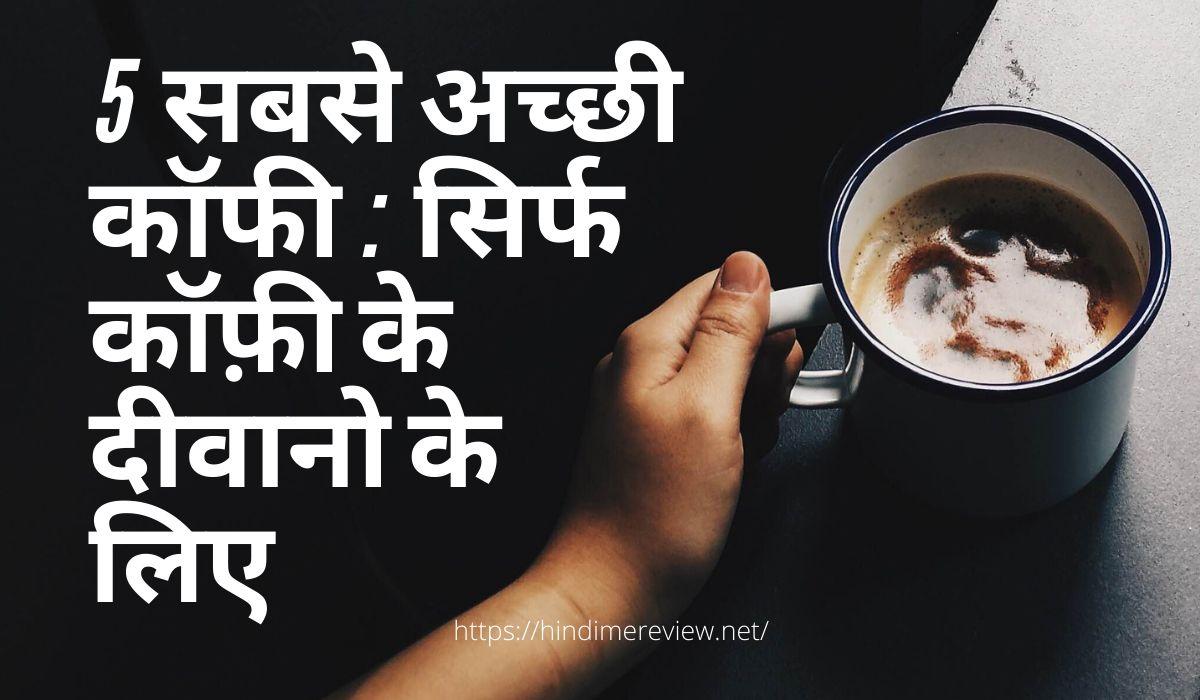 5 सबसे अच्छी कॉफी सिर्फ कॉफ़ी के दीवानो के लिए